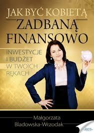 Jak być kobietą zadbaną finansowo - Małgorzata Bladowska-Wrzodak